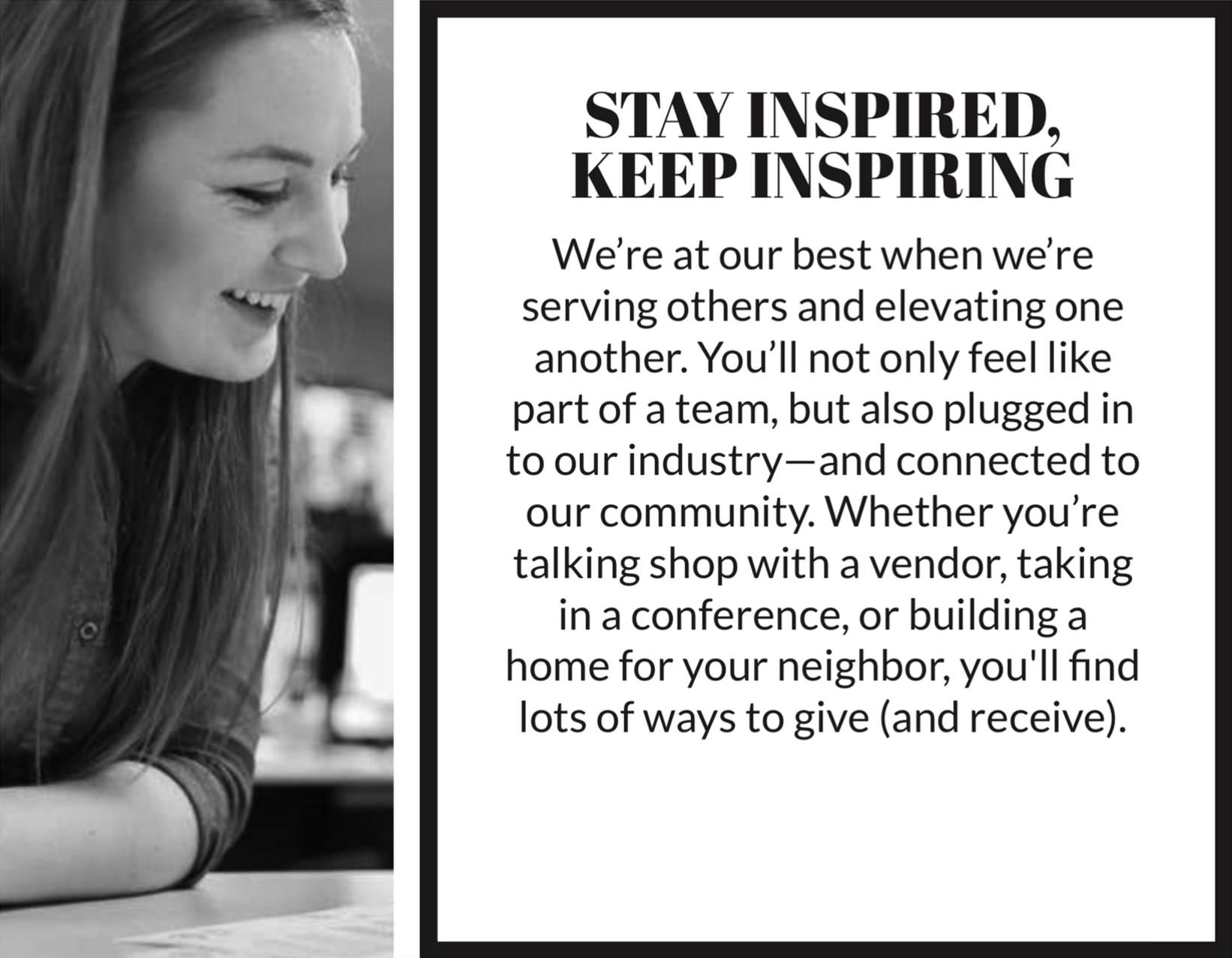STAY INSPIRED, KEEP INSPIRING We're at our best when we're serving others and elevating one another. You'll not only feel like part of a team, but also plugged in to our industry—and connected to our community. Whether you're talking shop with a vendor, taking in a conference, or building a home for your neighbor, you'll find lots of ways to give (and receive).